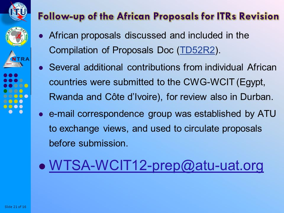 Slide 21 of 16 African proposals discussed and included in the Compilation of Proposals Doc (TD52R2).TD52R2 Several additional contributions from individual African countries were submitted to the CWG-WCIT (Egypt, Rwanda and Côte dIvoire), for review also in Durban.