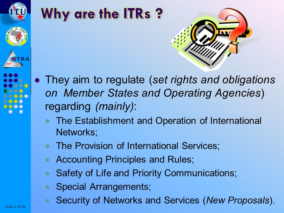 Slide 3 of 16 They aim to regulate (set rights and obligations on Member States and Operating Agencies) regarding (mainly): The Establishment and Operation of International Networks; The Provision of International Services; Accounting Principles and Rules; Safety of Life and Priority Communications; Special Arrangements; Security of Networks and Services (New Proposals).