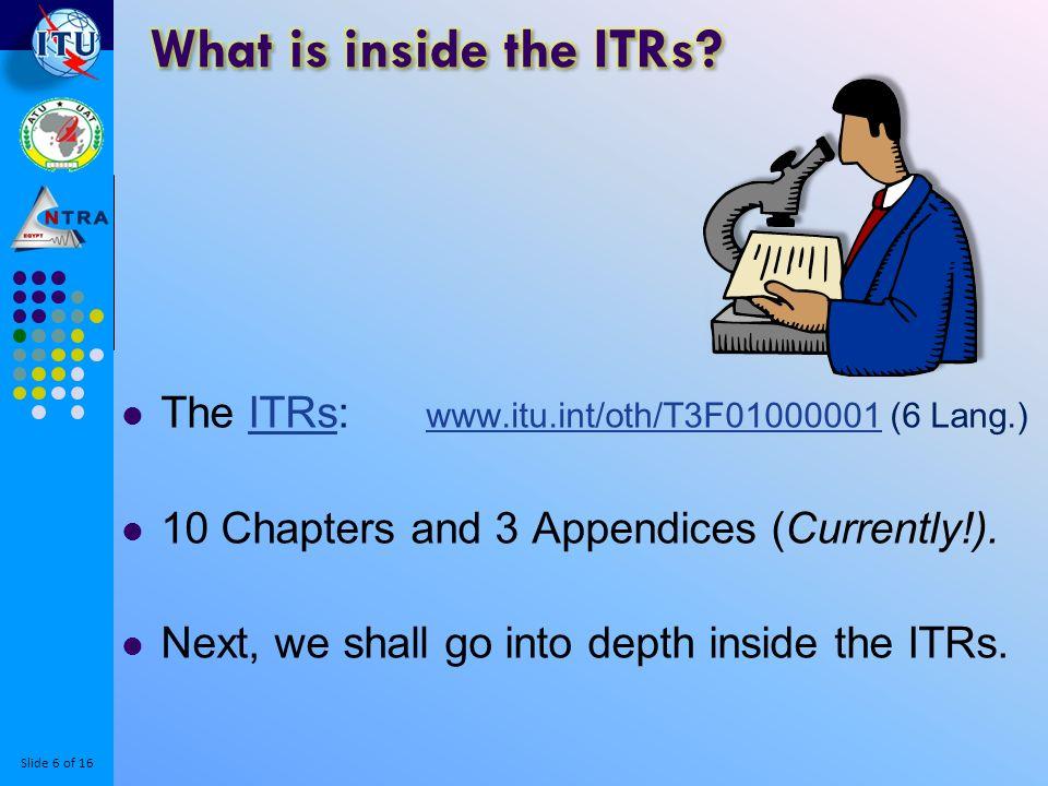 Slide 6 of 16 The ITRs: www.itu.int/oth/T3F01000001 (6 Lang.)ITRs www.itu.int/oth/T3F01000001 10 Chapters and 3 Appendices (Currently!).