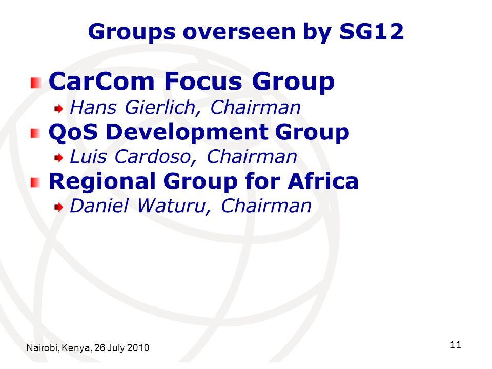 Nairobi, Kenya, 26 July 2010 11 Groups overseen by SG12 CarCom Focus Group Hans Gierlich, Chairman QoS Development Group Luis Cardoso, Chairman Regional Group for Africa Daniel Waturu, Chairman