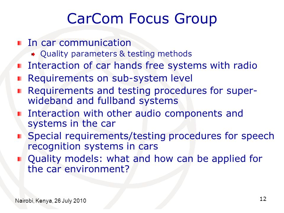 Nairobi, Kenya, 26 July 2010 12 CarCom Focus Group In car communication Quality parameters & testing methods Interaction of car hands free systems with radio Requirements on sub-system level Requirements and testing procedures for super- wideband and fullband systems Interaction with other audio components and systems in the car Special requirements/testing procedures for speech recognition systems in cars Quality models: what and how can be applied for the car environment