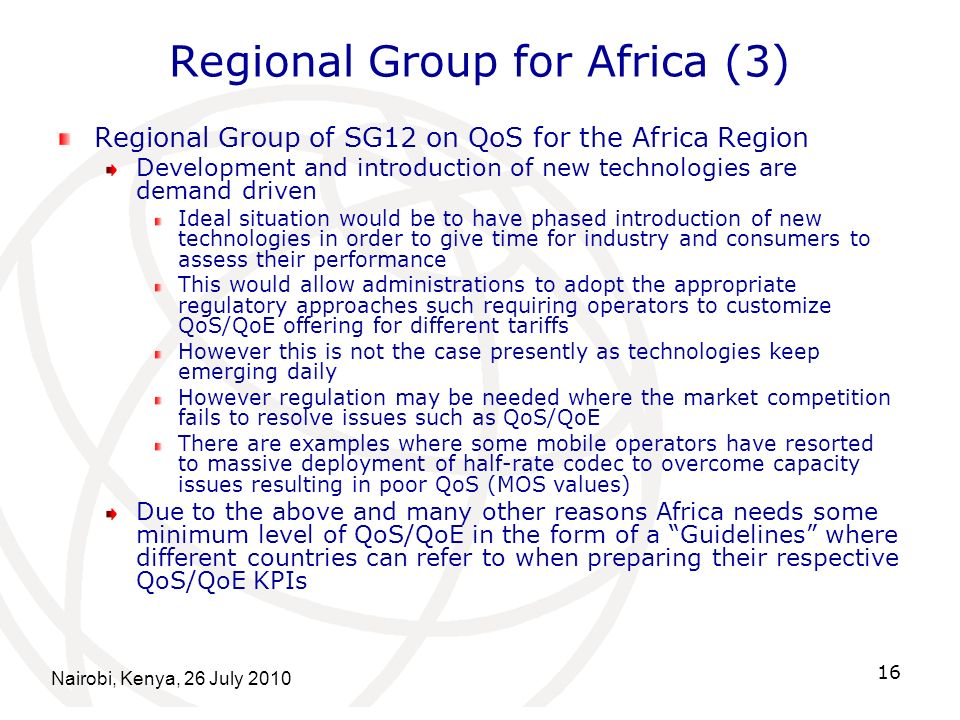 Nairobi, Kenya, 26 July 2010 16 Regional Group for Africa (3) Regional Group of SG12 on QoS for the Africa Region Development and introduction of new technologies are demand driven Ideal situation would be to have phased introduction of new technologies in order to give time for industry and consumers to assess their performance This would allow administrations to adopt the appropriate regulatory approaches such requiring operators to customize QoS/QoE offering for different tariffs However this is not the case presently as technologies keep emerging daily However regulation may be needed where the market competition fails to resolve issues such as QoS/QoE There are examples where some mobile operators have resorted to massive deployment of half-rate codec to overcome capacity issues resulting in poor QoS (MOS values) Due to the above and many other reasons Africa needs some minimum level of QoS/QoE in the form of a Guidelines where different countries can refer to when preparing their respective QoS/QoE KPIs