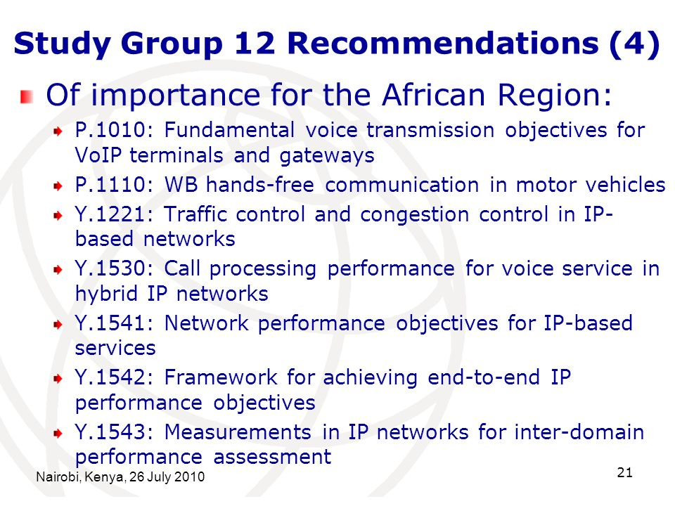 Nairobi, Kenya, 26 July 2010 21 Study Group 12 Recommendations (4) Of importance for the African Region: P.1010: Fundamental voice transmission objectives for VoIP terminals and gateways P.1110: WB hands-free communication in motor vehicles Y.1221: Traffic control and congestion control in IP- based networks Y.1530: Call processing performance for voice service in hybrid IP networks Y.1541: Network performance objectives for IP-based services Y.1542: Framework for achieving end-to-end IP performance objectives Y.1543: Measurements in IP networks for inter-domain performance assessment