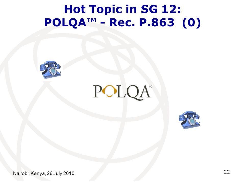 Nairobi, Kenya, 26 July 2010 22 Hot Topic in SG 12: POLQA - Rec. P.863 (0)