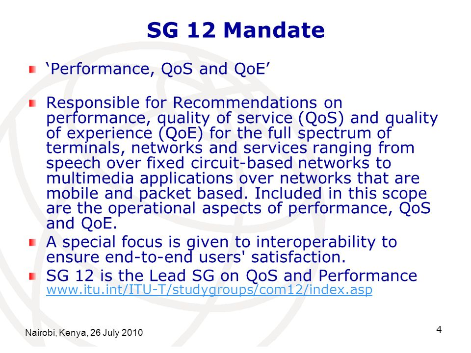 Nairobi, Kenya, 26 July 2010 15 Regional Group for Africa (2) Regional Group of SG12 on QoS for the Africa Region Encourages the African countries to actively participate in the Quality of Service Development Group (QSDG) and other QoS related meetings Ensuring that ITU-T provides relevant information on QoS standards applicable to telecommunication networks, including test equipment for QoS monitoring and measuring, and assists in their implementation Acting as liaison body between African telco administrations, operators, regulators and ITU- T in matters relating to QoS standards