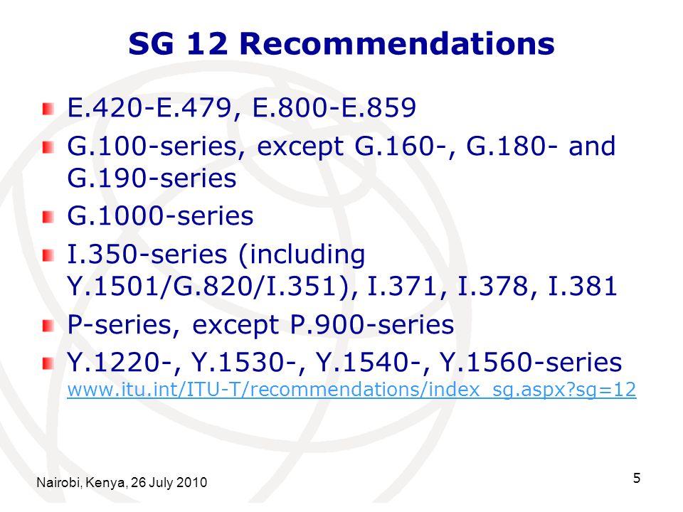 Nairobi, Kenya, 26 July 2010 5 SG 12 Recommendations E.420-E.479, E.800-E.859 G.100-series, except G.160-, G.180- and G.190-series G.1000-series I.350-series (including Y.1501/G.820/I.351), I.371, I.378, I.381 P-series, except P.900-series Y.1220-, Y.1530-, Y.1540-, Y.1560-series www.itu.int/ITU-T/recommendations/index_sg.aspx sg=12 www.itu.int/ITU-T/recommendations/index_sg.aspx sg=12