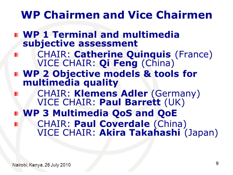 Nairobi, Kenya, 26 July 2010 9 WP Chairmen and Vice Chairmen WP 1 Terminal and multimedia subjective assessment CHAIR: Catherine Quinquis (France) VICE CHAIR: Qi Feng (China) WP 2 Objective models & tools for multimedia quality CHAIR: Klemens Adler (Germany) VICE CHAIR: Paul Barrett (UK) WP 3 Multimedia QoS and QoE CHAIR: Paul Coverdale (China) VICE CHAIR: Akira Takahashi (Japan)
