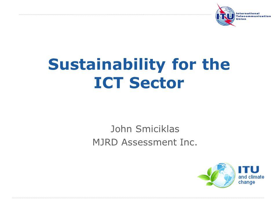 International Telecommunication Union Sustainability for the ICT Sector John Smiciklas MJRD Assessment Inc.