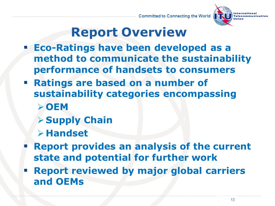 July 2011 Committed to Connecting the World Report Overview 13 Eco-Ratings have been developed as a method to communicate the sustainability performance of handsets to consumers Ratings are based on a number of sustainability categories encompassing OEM Supply Chain Handset Report provides an analysis of the current state and potential for further work Report reviewed by major global carriers and OEMs