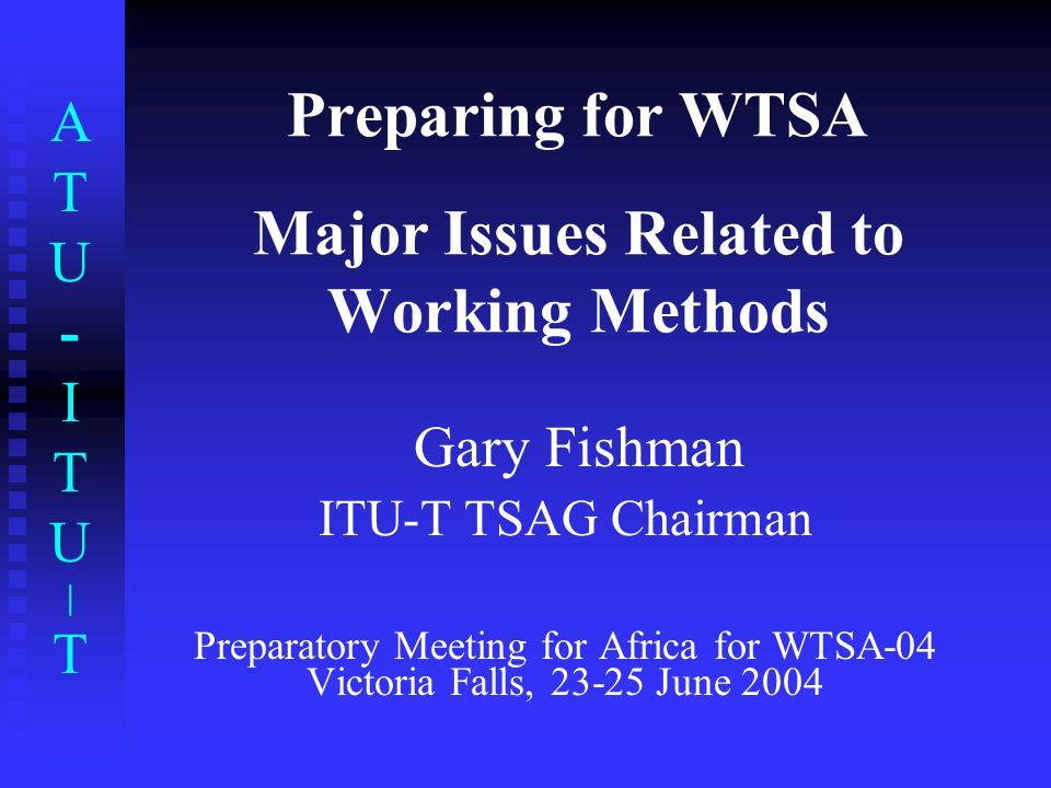 ATU-ITU|TATU-ITU|T Preparing for WTSA Major Issues Related to Working Methods Gary Fishman ITU-T TSAG Chairman Preparatory Meeting for Africa for WTSA
