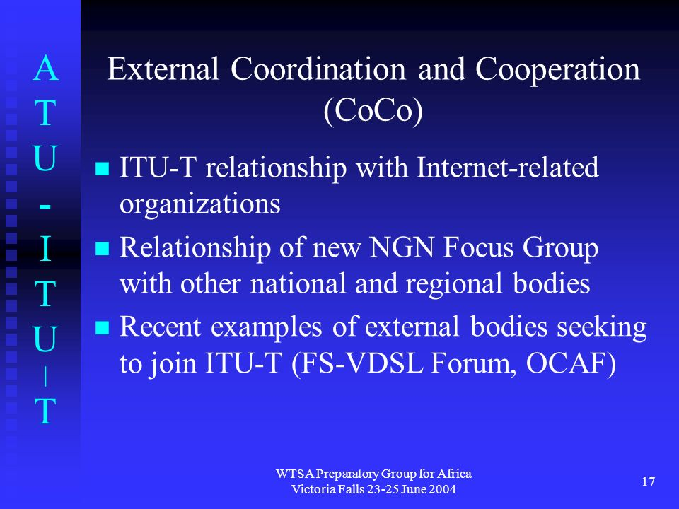 ATU-ITU|TATU-ITU|T WTSA Preparatory Group for Africa Victoria Falls 23-25 June 2004 17 External Coordination and Cooperation (CoCo) ITU-T relationship with Internet-related organizations Relationship of new NGN Focus Group with other national and regional bodies Recent examples of external bodies seeking to join ITU-T (FS-VDSL Forum, OCAF)
