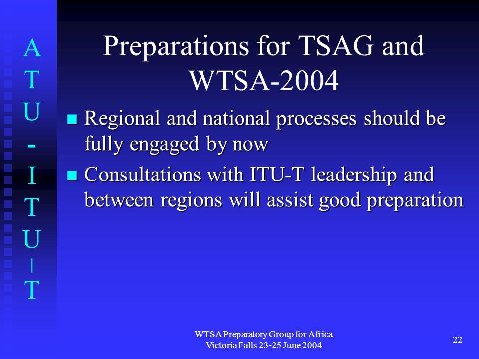 ATU-ITU|TATU-ITU|T WTSA Preparatory Group for Africa Victoria Falls 23-25 June 2004 22 Preparations for TSAG and WTSA-2004 Regional and national proce