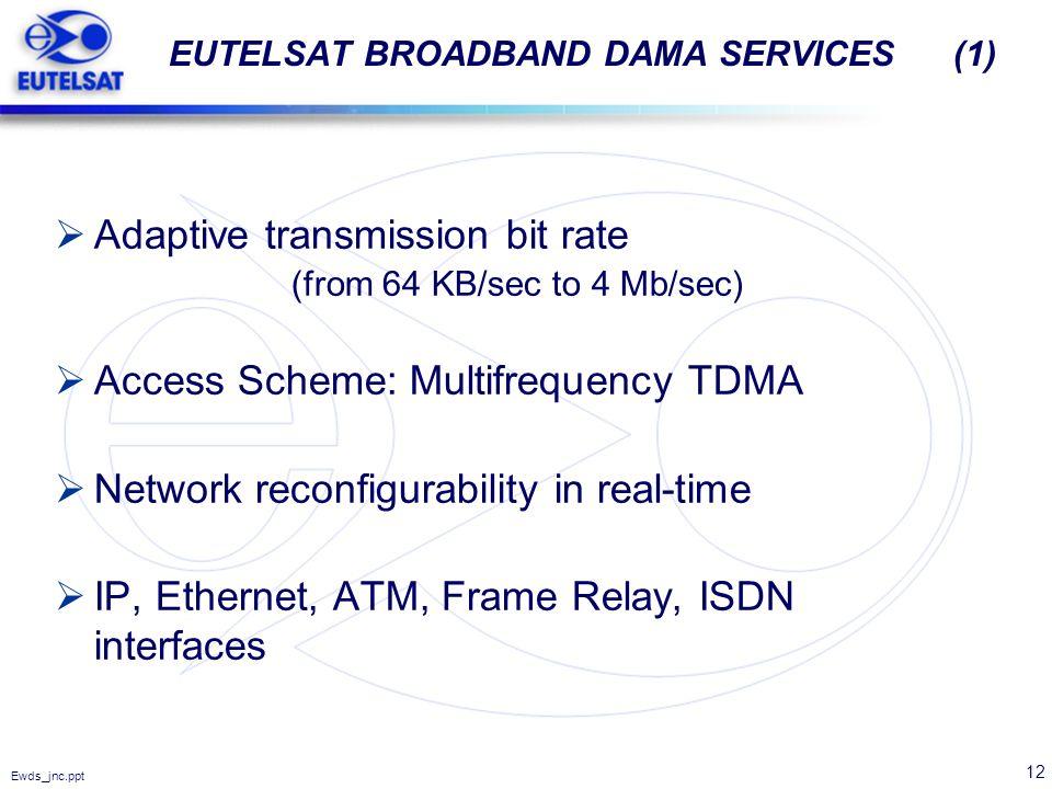 12 Ewds_jnc.ppt EUTELSAT BROADBAND DAMA SERVICES (1) Adaptive transmission bit rate (from 64 KB/sec to 4 Mb/sec) Access Scheme: Multifrequency TDMA Ne