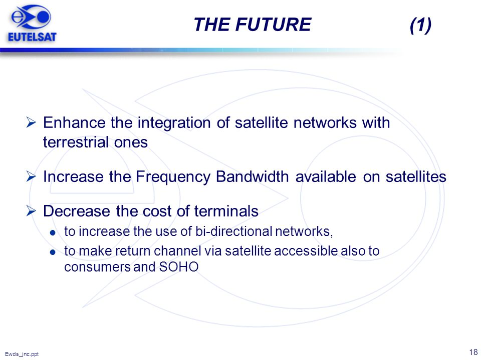 18 Ewds_jnc.ppt THE FUTURE (1) Enhance the integration of satellite networks with terrestrial ones Increase the Frequency Bandwidth available on satel