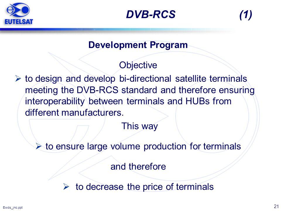 21 Ewds_jnc.ppt DVB-RCS (1) Development Program Objective to design and develop bi-directional satellite terminals meeting the DVB-RCS standard and th