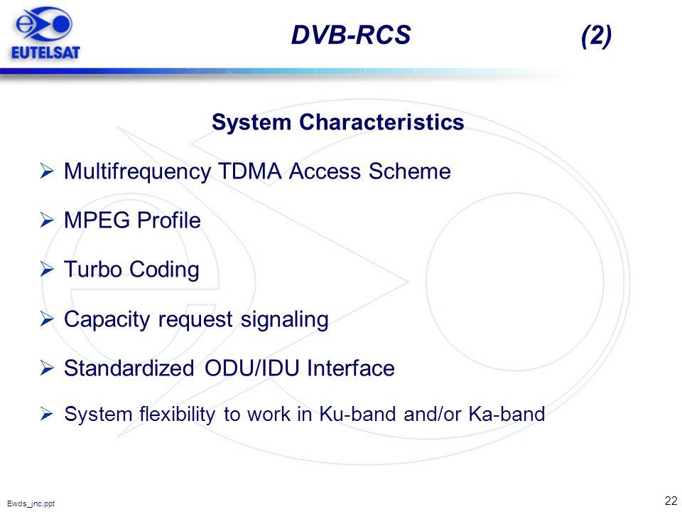 22 Ewds_jnc.ppt DVB-RCS (2) System Characteristics Multifrequency TDMA Access Scheme MPEG Profile Turbo Coding Capacity request signaling Standardized
