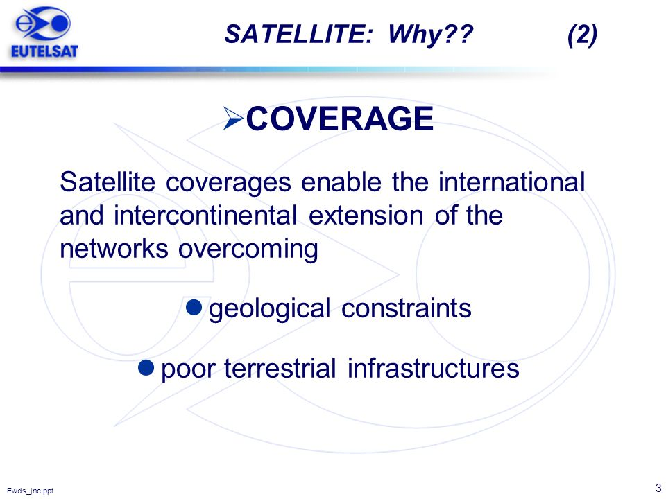 3 Ewds_jnc.ppt SATELLITE: Why?? (2) COVERAGE Satellite coverages enable the international and intercontinental extension of the networks overcoming ge