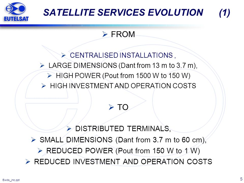 5 Ewds_jnc.ppt SATELLITE SERVICES EVOLUTION (1) FROM CENTRALISED INSTALLATIONS, LARGE DIMENSIONS (Dant from 13 m to 3.7 m), HIGH POWER (Pout from 1500