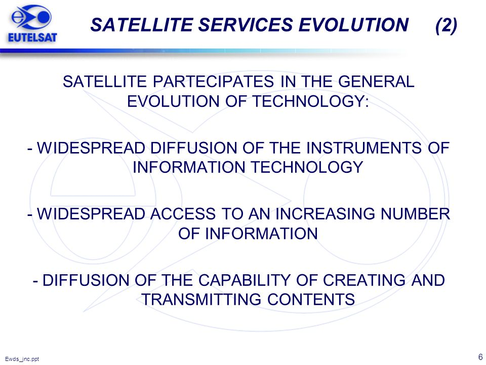 6 Ewds_jnc.ppt SATELLITE SERVICES EVOLUTION (2) SATELLITE PARTECIPATES IN THE GENERAL EVOLUTION OF TECHNOLOGY: - WIDESPREAD DIFFUSION OF THE INSTRUMEN