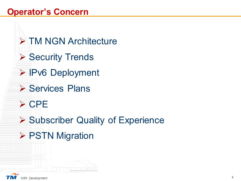 NGN Development 4 Operators Concern TM NGN Architecture Security Trends IPv6 Deployment Services Plans CPE Subscriber Quality of Experience PSTN Migra