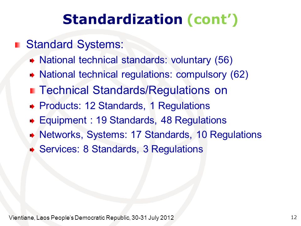Standardization (cont) Standard Systems: National technical standards: voluntary (56) National technical regulations: compulsory (62) Technical Standards/Regulations on Products: 12 Standards, 1 Regulations Equipment : 19 Standards, 48 Regulations Networks, Systems: 17 Standards, 10 Regulations Services: 8 Standards, 3 Regulations 12 Vientiane, Laos Peoples Democratic Republic, 30-31 July 2012