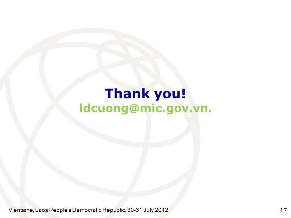 Thank you! ldcuong@mic.gov.vn. Vientiane, Laos Peoples Democratic Republic, 30-31 July 2012 17