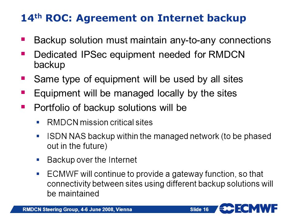 Slide 16RMDCN Steering Group, 4-6 June 2008, Vienna 14 th ROC: Agreement on Internet backup Backup solution must maintain any-to-any connections Dedic