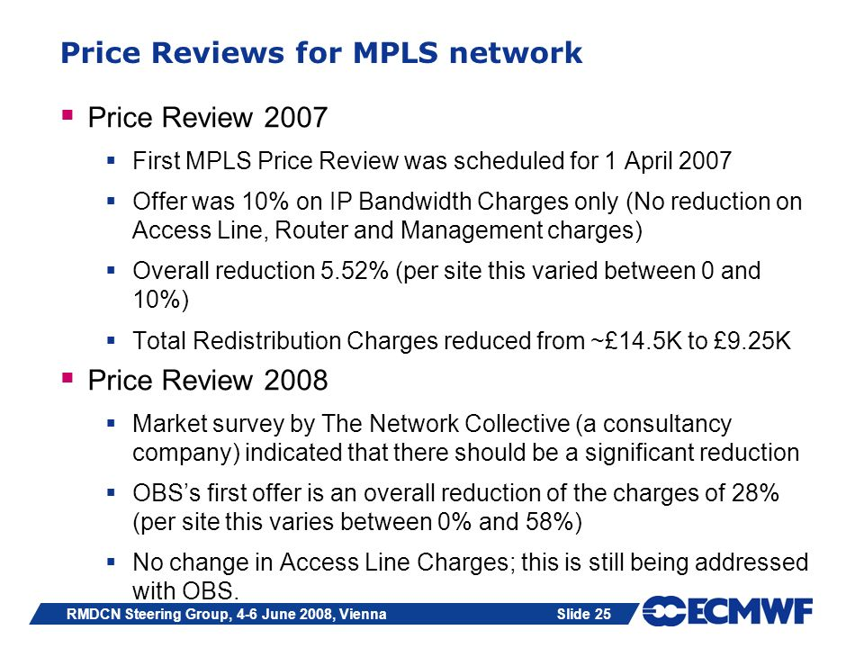 Slide 25RMDCN Steering Group, 4-6 June 2008, Vienna Price Reviews for MPLS network Price Review 2007 First MPLS Price Review was scheduled for 1 April