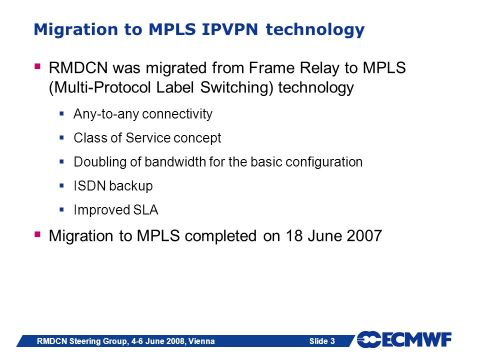 Slide 3RMDCN Steering Group, 4-6 June 2008, Vienna Migration to MPLS IPVPN technology RMDCN was migrated from Frame Relay to MPLS (Multi-Protocol Labe