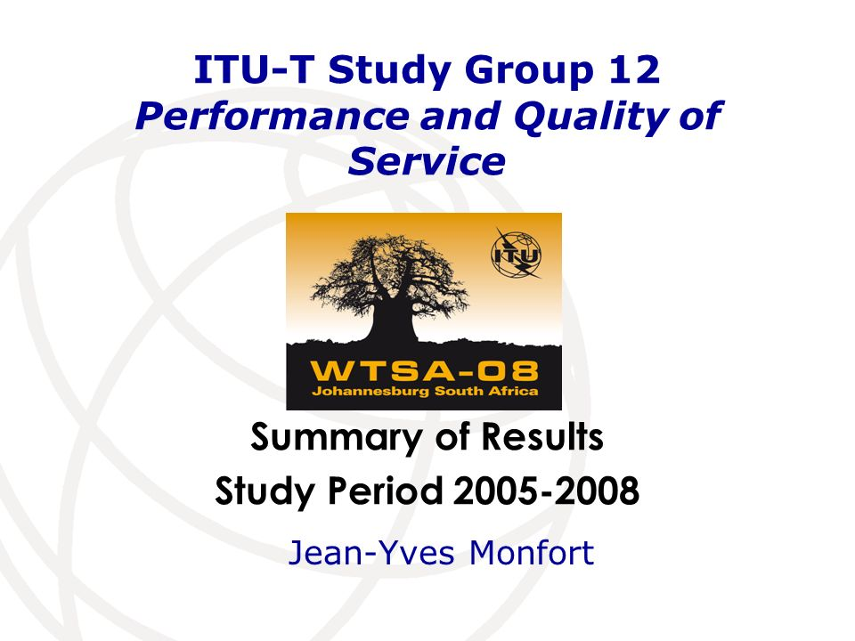 Summary of Results Study Period 2005-2008 ITU-T Study Group 12 Performance and Quality of Service Jean-Yves Monfort