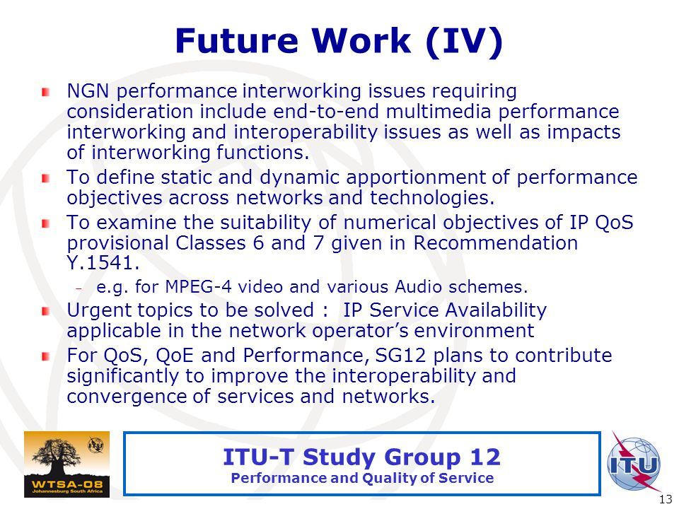 International Telecommunication Union 13 ITU-T Study Group 12 Performance and Quality of Service Future Work (IV) NGN performance interworking issues requiring consideration include end-to-end multimedia performance interworking and interoperability issues as well as impacts of interworking functions.