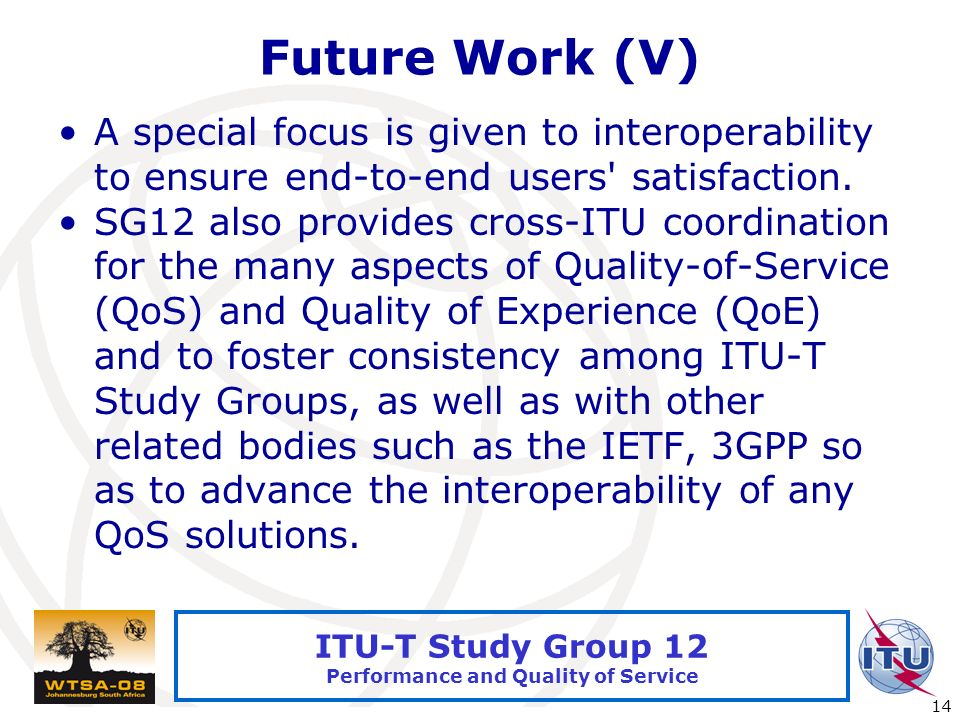 International Telecommunication Union 14 ITU-T Study Group 12 Performance and Quality of Service Future Work (V) A special focus is given to interoperability to ensure end-to-end users satisfaction.