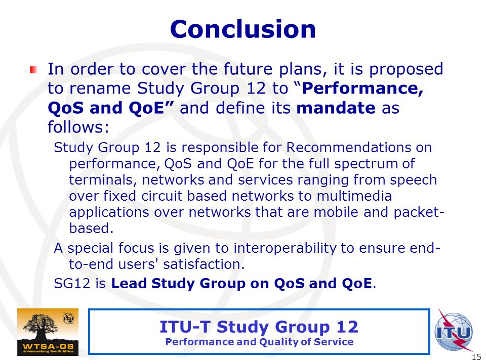 International Telecommunication Union 15 ITU-T Study Group 12 Performance and Quality of Service Conclusion In order to cover the future plans, it is proposed to rename Study Group 12 to Performance, QoS and QoE and define its mandate as follows: Study Group 12 is responsible for Recommendations on performance, QoS and QoE for the full spectrum of terminals, networks and services ranging from speech over fixed circuit based networks to multimedia applications over networks that are mobile and packet- based.