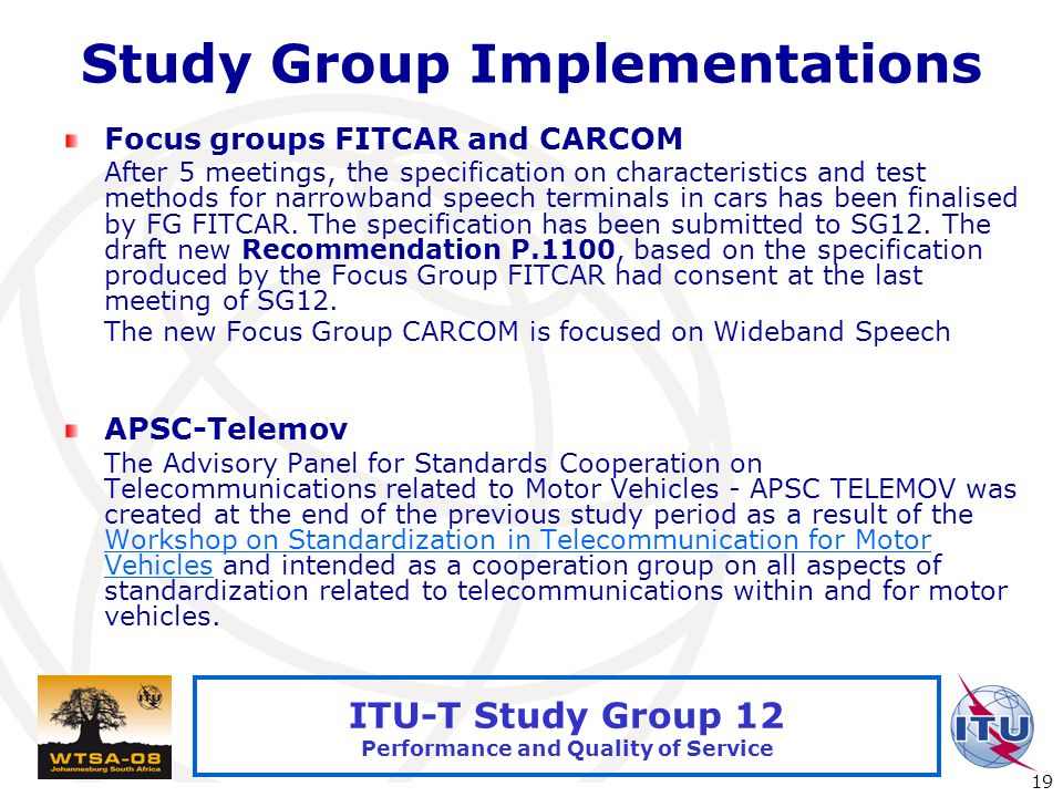 International Telecommunication Union 19 ITU-T Study Group 12 Performance and Quality of Service Study Group Implementations Focus groups FITCAR and CARCOM After 5 meetings, the specification on characteristics and test methods for narrowband speech terminals in cars has been finalised by FG FITCAR.