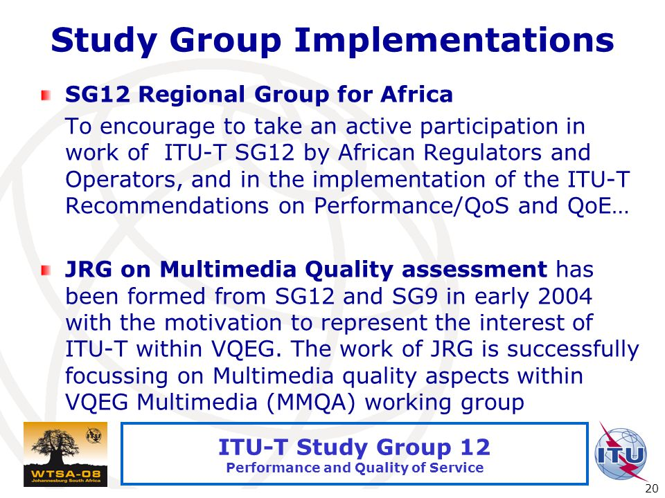 International Telecommunication Union 20 ITU-T Study Group 12 Performance and Quality of Service Study Group Implementations SG12 Regional Group for Africa To encourage to take an active participation in work of ITU-T SG12 by African Regulators and Operators, and in the implementation of the ITU-T Recommendations on Performance/QoS and QoE… JRG on Multimedia Quality assessment has been formed from SG12 and SG9 in early 2004 with the motivation to represent the interest of ITU-T within VQEG.