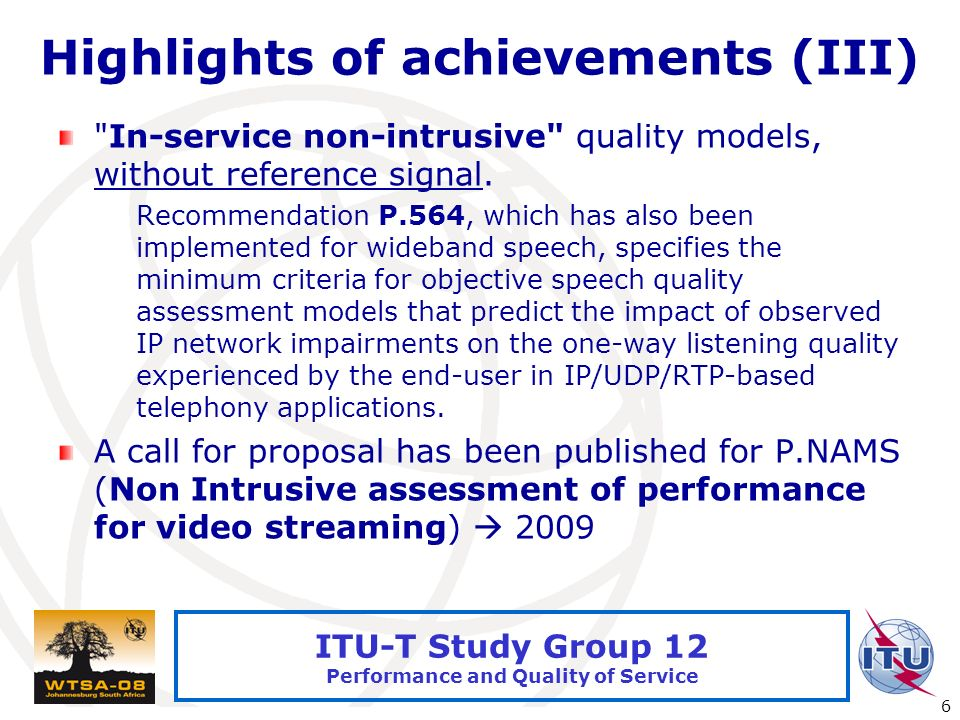 International Telecommunication Union 6 ITU-T Study Group 12 Performance and Quality of Service Highlights of achievements (III) In-service non-intrusive quality models, without reference signal.