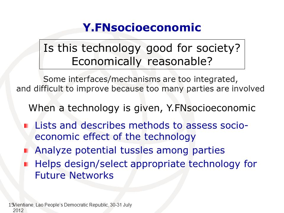 Y.FNsocioeconomic Lists and describes methods to assess socio- economic effect of the technology Analyze potential tussles among parties Helps design/select appropriate technology for Future Networks 15 Is this technology good for society.