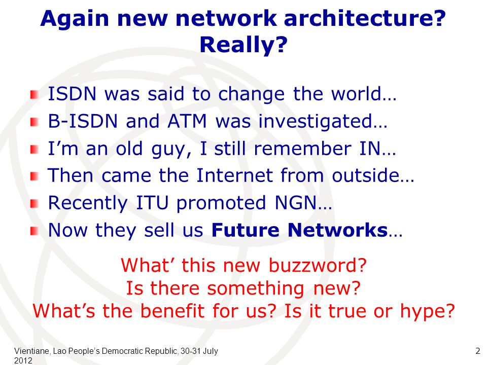 New architecture != new services New architecture becomes necessary when balance among important issue varies Line cost versus Node cost: Optical fiber reduced line cost: we can simplify node by sending more complicated (text-based) control messages Hard-disk cost is still decreasing New service emerges when new end-user device emerges Personal Computer internet Mobile phone made everything personal Bigger computer (Data center) cloud Cheap sensors M2M Vientiane, Lao Peoples Democratic Republic, 30-31 July 2012 3 Water industrys product is always the same