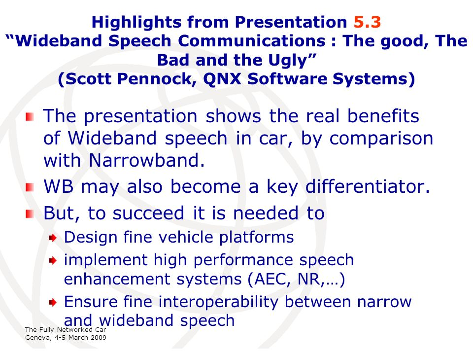 International Telecommunication Union The Fully Networked Car Geneva, 4-5 March 2009 Highlights from Presentation 5.3 Wideband Speech Communications : The good, The Bad and the Ugly (Scott Pennock, QNX Software Systems) The presentation shows the real benefits of Wideband speech in car, by comparison with Narrowband.