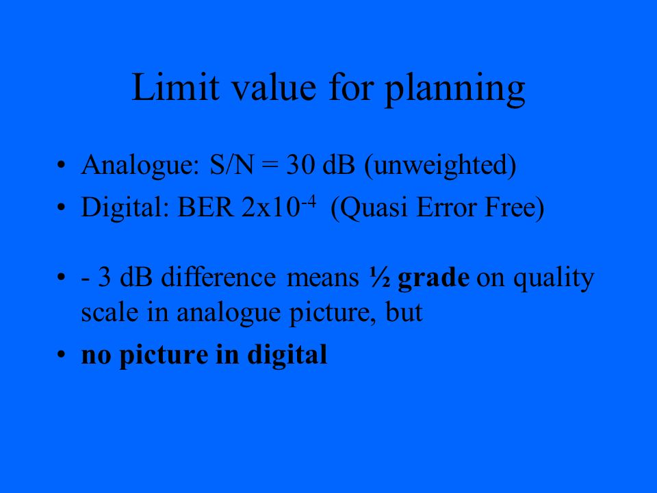 Limit value for planning Analogue: S/N = 30 dB (unweighted) Digital: BER 2x10 -4 (Quasi Error Free) - 3 dB difference means ½ grade on quality scale i