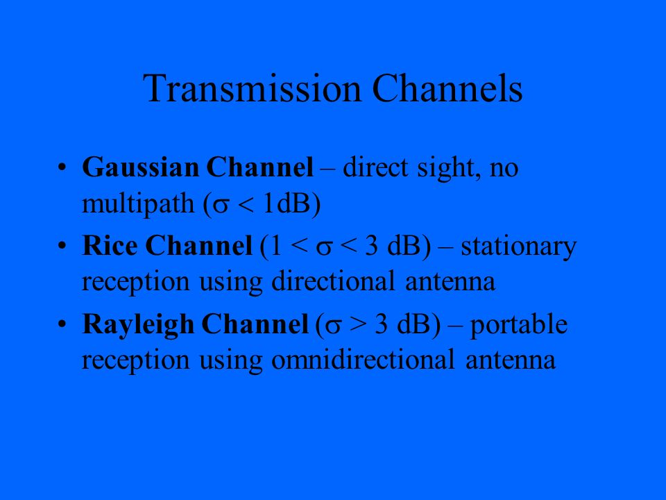 Transmission Channels Gaussian Channel – direct sight, no multipath ( dB Rice Channel (1 < < 3 dB) – stationary reception using directional antenna Ra