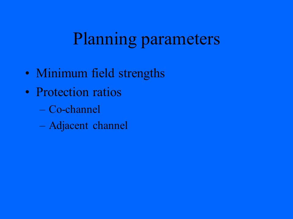 Planning parameters Minimum field strengths Protection ratios –Co-channel –Adjacent channel