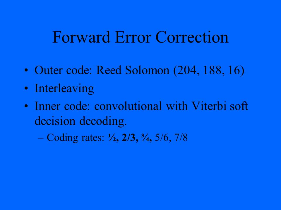 Forward Error Correction Outer code: Reed Solomon (204, 188, 16) Interleaving Inner code: convolutional with Viterbi soft decision decoding. –Coding r