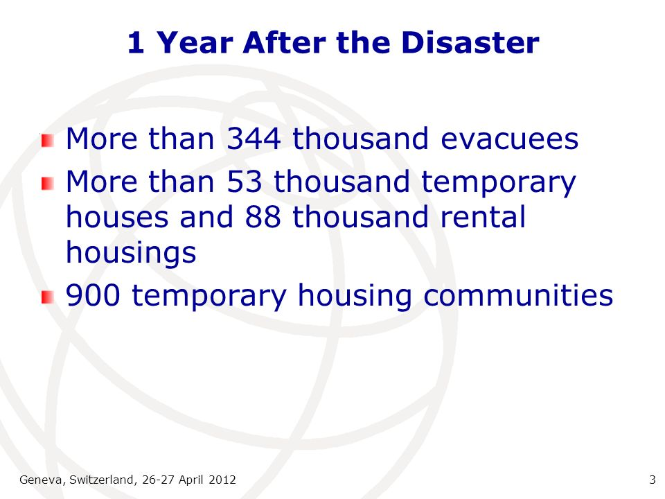 1 Year After the Disaster Geneva, Switzerland, 26-27 April 20123 More than 344 thousand evacuees More than 53 thousand temporary houses and 88 thousand rental housings 900 temporary housing communities