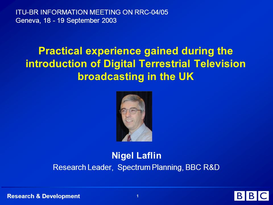Research & Development 1 Practical experience gained during the introduction of Digital Terrestrial Television broadcasting in the UK Nigel Laflin Research Leader, Spectrum Planning, BBC R&D ITU-BR INFORMATION MEETING ON RRC-04/05 Geneva, 18 - 19 September 2003