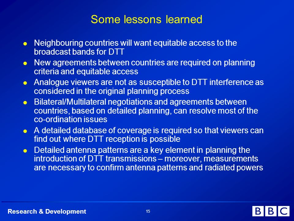Research & Development 15 Some lessons learned Neighbouring countries will want equitable access to the broadcast bands for DTT New agreements between countries are required on planning criteria and equitable access Analogue viewers are not as susceptible to DTT interference as considered in the original planning process Bilateral/Multilateral negotiations and agreements between countries, based on detailed planning, can resolve most of the co-ordination issues A detailed database of coverage is required so that viewers can find out where DTT reception is possible Detailed antenna patterns are a key element in planning the introduction of DTT transmissions – moreover, measurements are necessary to confirm antenna patterns and radiated powers
