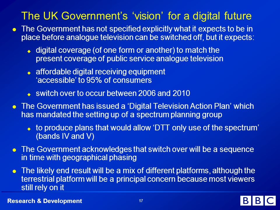 Research & Development 17 The UK Governments vision for a digital future The Government has not specified explicitly what it expects to be in place before analogue television can be switched off, but it expects: digital coverage (of one form or another) to match the present coverage of public service analogue television affordable digital receiving equipment accessible to 95% of consumers switch over to occur between 2006 and 2010 The Government has issued a Digital Television Action Plan which has mandated the setting up of a spectrum planning group to produce plans that would allow DTT only use of the spectrum (bands IV and V) The Government acknowledges that switch over will be a sequence in time with geographical phasing The likely end result will be a mix of different platforms, although the terrestrial platform will be a principal concern because most viewers still rely on it