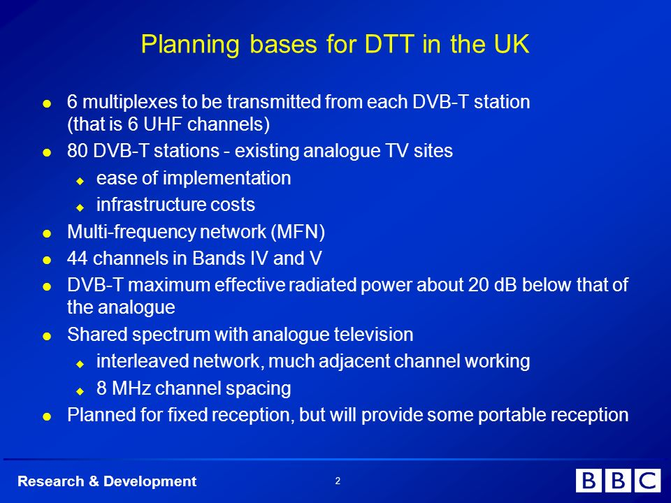 Research & Development 2 Planning bases for DTT in the UK 6 multiplexes to be transmitted from each DVB-T station (that is 6 UHF channels) 80 DVB-T st
