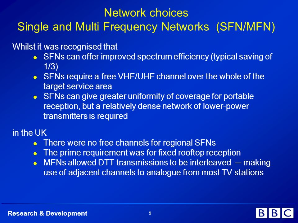 Research & Development 9 Network choices Single and Multi Frequency Networks (SFN/MFN) Whilst it was recognised that l SFNs can offer improved spectrum efficiency (typical saving of 1/3) l SFNs require a free VHF/UHF channel over the whole of the target service area l SFNs can give greater uniformity of coverage for portable reception, but a relatively dense network of lower-power transmitters is required in the UK l l There were no free channels for regional SFNs l l The prime requirement was for fixed rooftop reception l l MFNs allowed DTT transmissions to be interleaved making use of adjacent channels to analogue from most TV stations