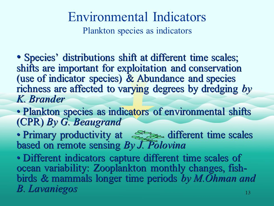 13 Environmental Indicators Plankton species as indicators Species distributions shift at different time scales; shifts are important for exploitation